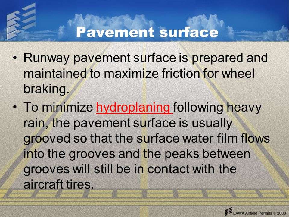 Pavement surface Runway pavement surface is prepared and maintained to maximize friction for wheel braking.