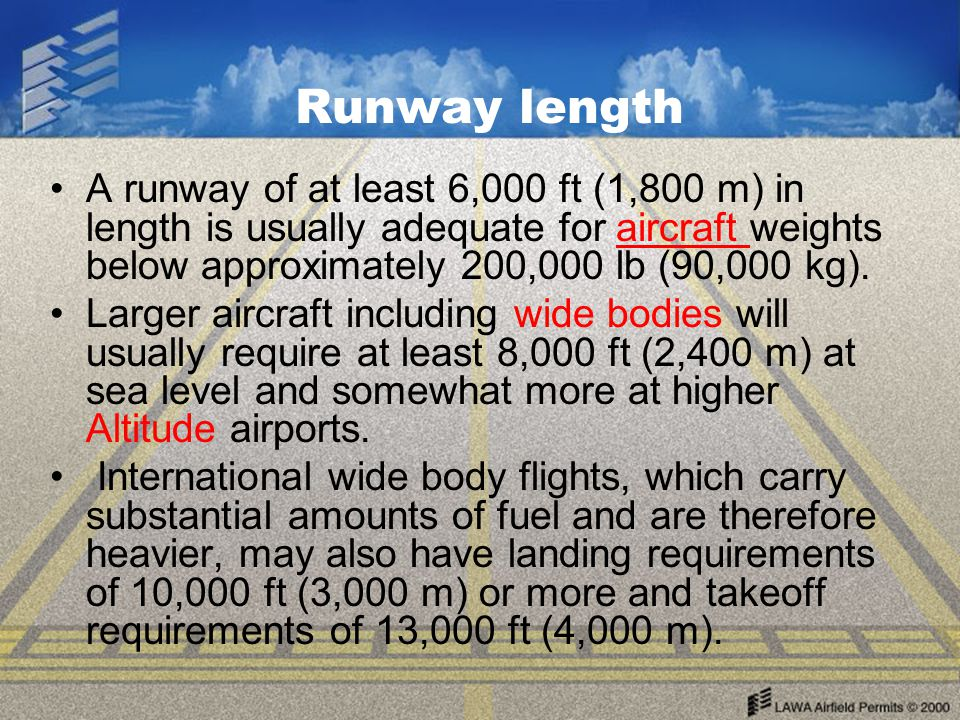 Runway length A runway of at least 6,000 ft (1,800 m) in length is usually adequate for aircraft weights below approximately 200,000 lb (90,000 kg).