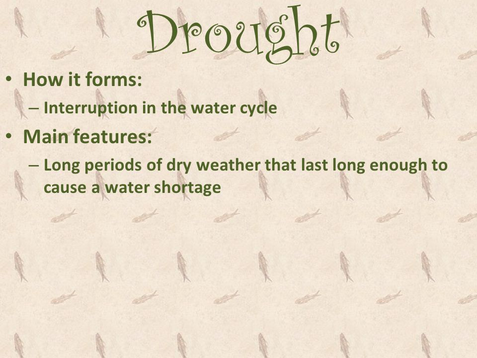 Drought How it forms: Main features: Interruption in the water cycle