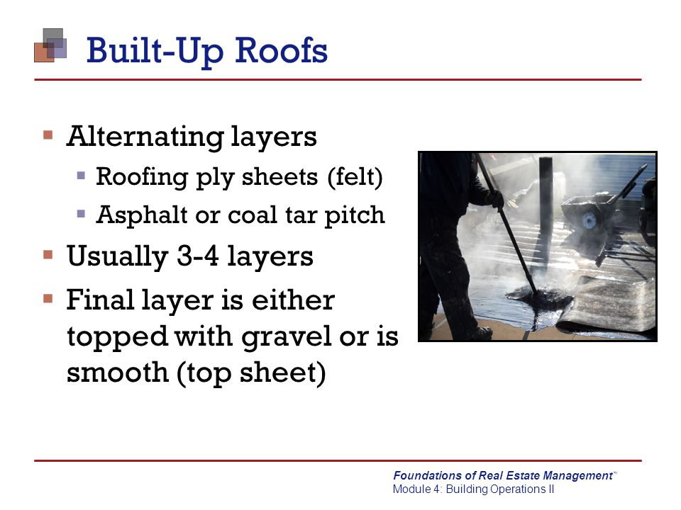 Built-Up Roofs Alternating layers Usually 3-4 layers