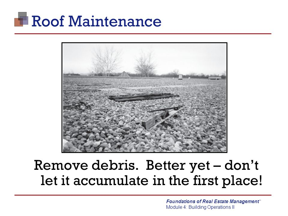 Roof Maintenance Remove debris. Better yet – don't let it accumulate in the first place!