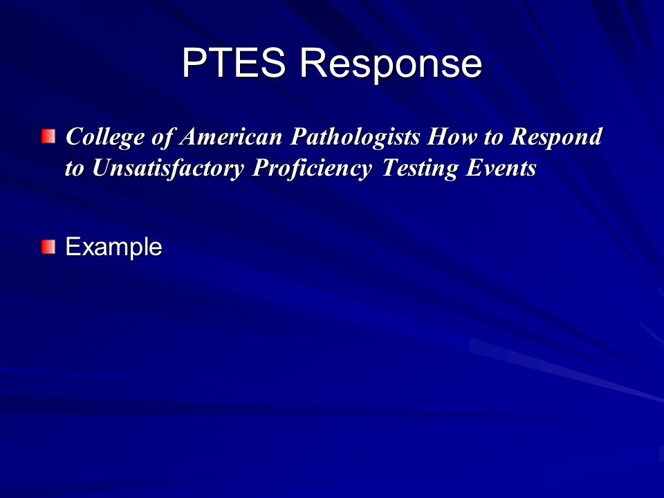PTES Response College of American Pathologists How to Respond to Unsatisfactory Proficiency Testing Events.
