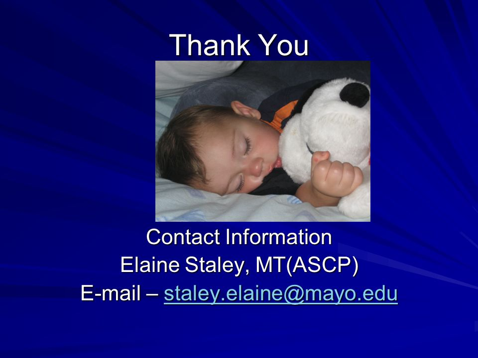Thank You Contact Information Elaine Staley, MT(ASCP) E-mail – staley.elaine@mayo.edu