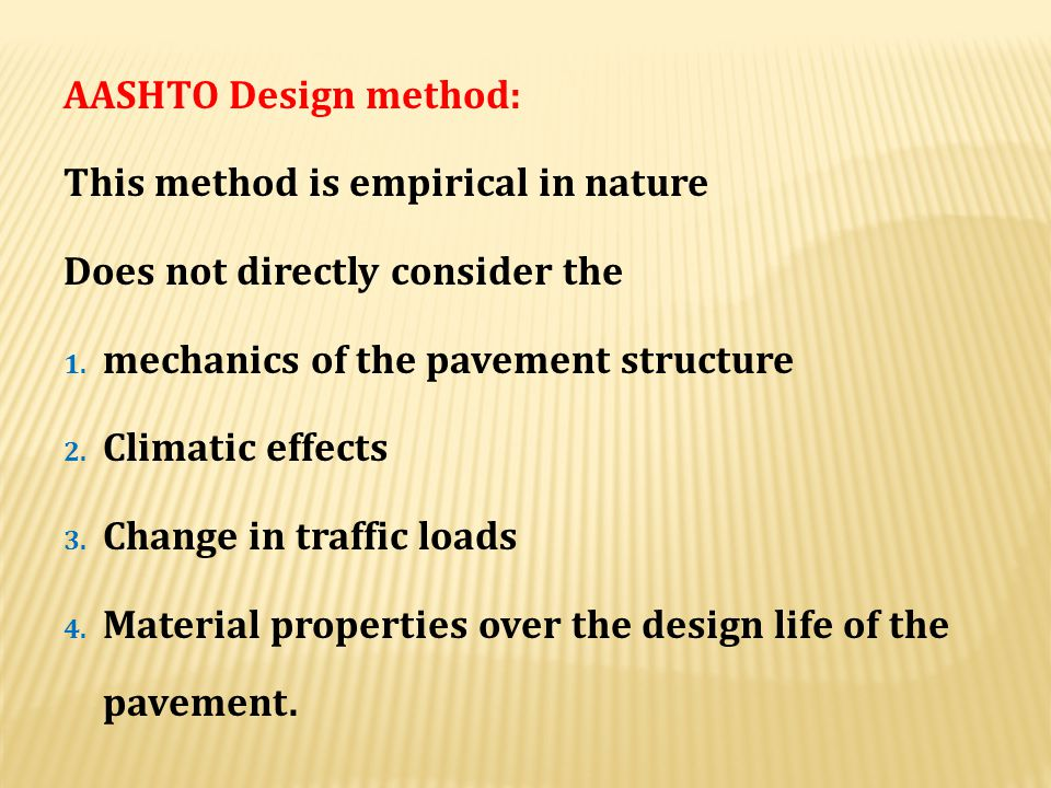 AASHTO Design method: This method is empirical in nature. Does not directly consider the. mechanics of the pavement structure.