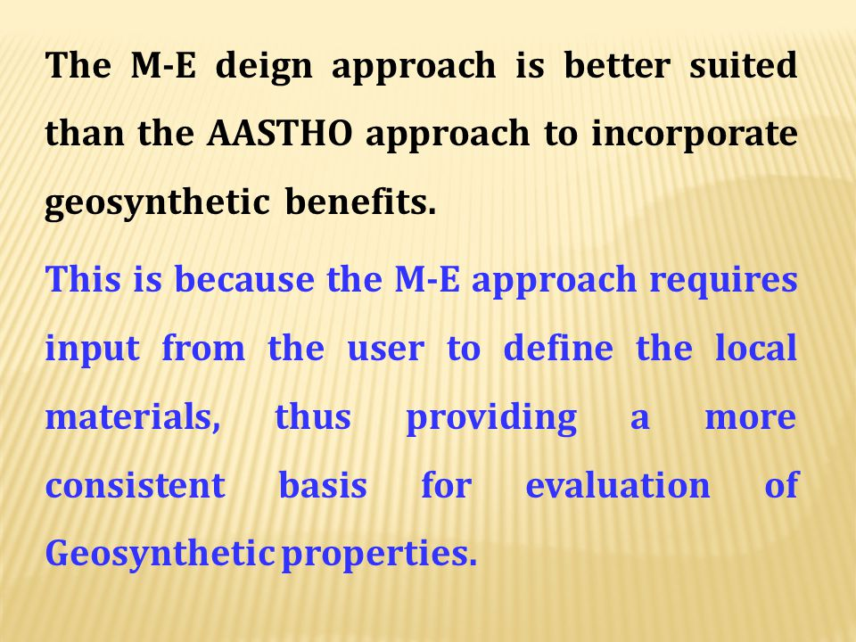 The M-E deign approach is better suited than the AASTHO approach to incorporate geosynthetic benefits.