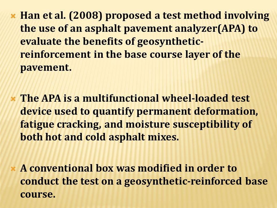 Han et al. (2008) proposed a test method involving the use of an asphalt pavement analyzer(APA) to evaluate the benefits of geosynthetic-reinforcement in the base course layer of the pavement.