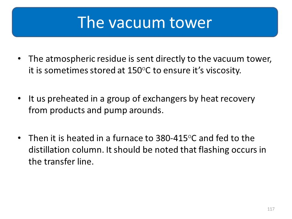The vacuum tower The atmospheric residue is sent directly to the vacuum tower, it is sometimes stored at 150oC to ensure it's viscosity.