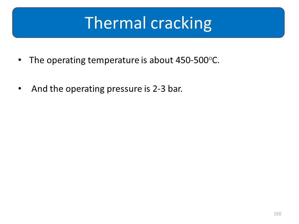 Thermal cracking The operating temperature is about 450-500oC.