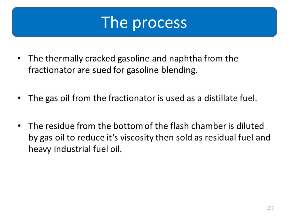 The process The thermally cracked gasoline and naphtha from the fractionator are sued for gasoline blending.