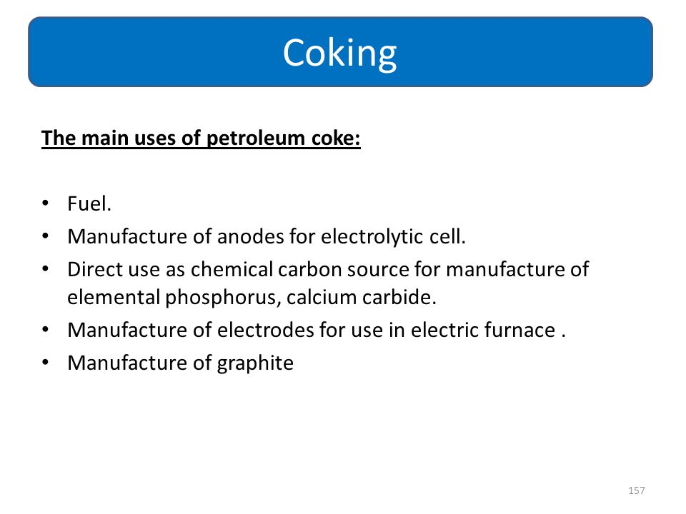 Coking The main uses of petroleum coke: Fuel.