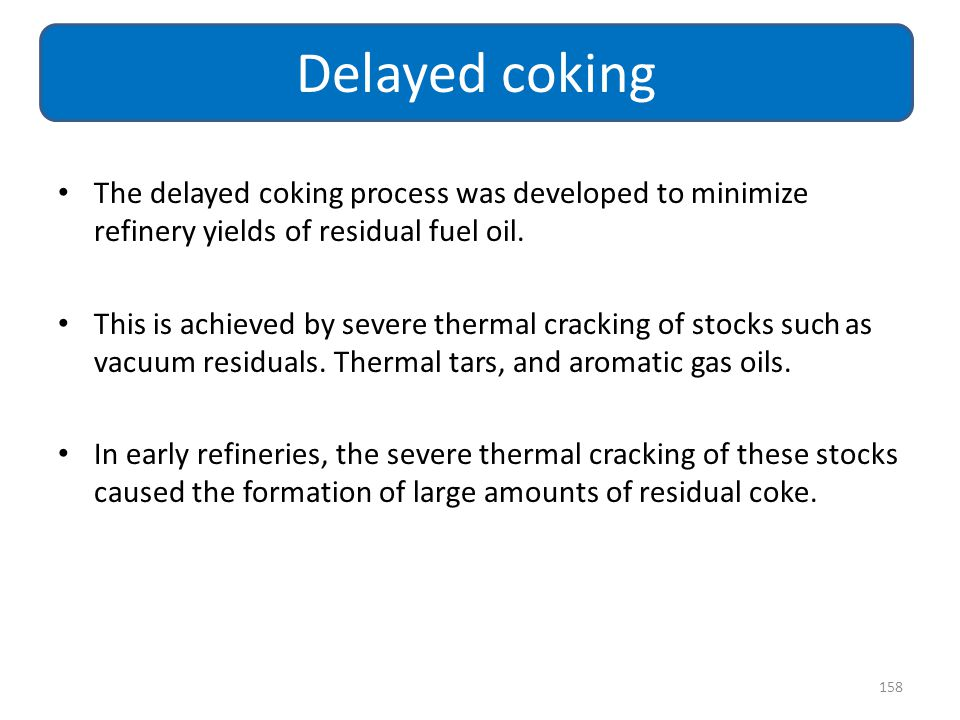 Delayed coking The delayed coking process was developed to minimize refinery yields of residual fuel oil.