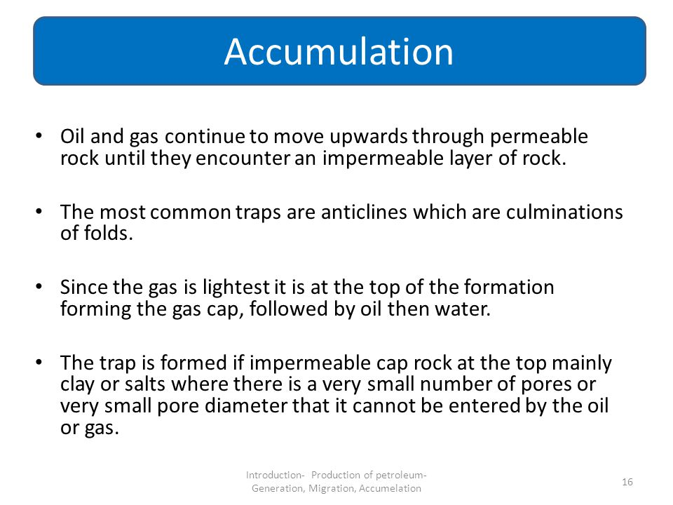 Accumulation Oil and gas continue to move upwards through permeable rock until they encounter an impermeable layer of rock.