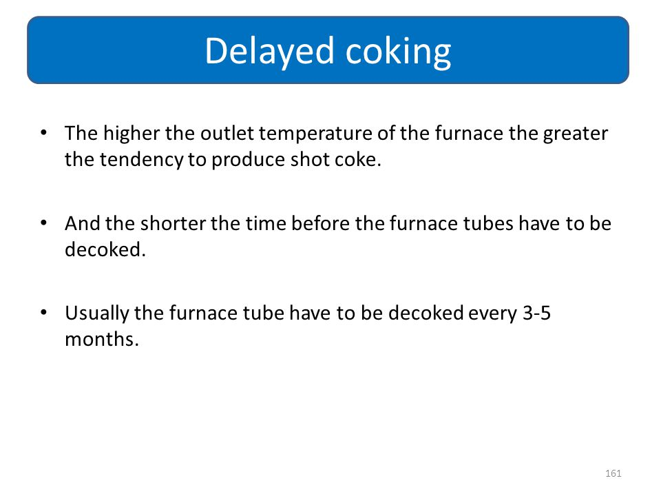 Delayed coking The higher the outlet temperature of the furnace the greater the tendency to produce shot coke.