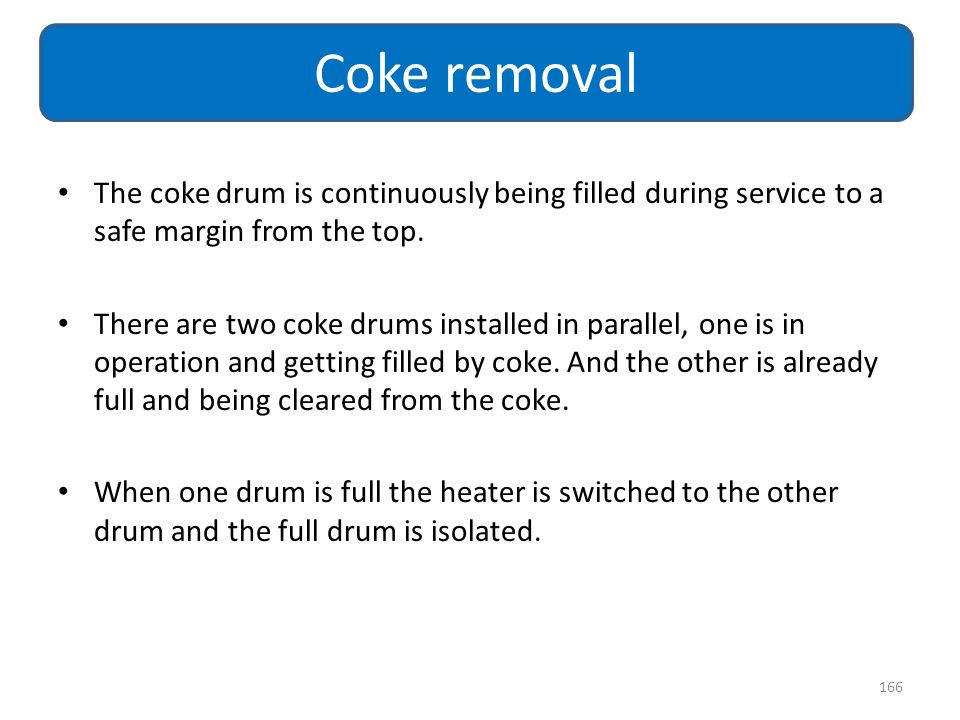 Coke removal The coke drum is continuously being filled during service to a safe margin from the top.