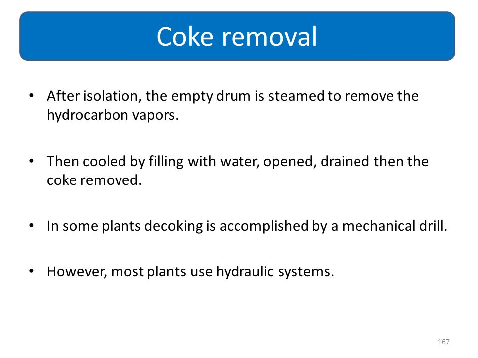 Coke removal After isolation, the empty drum is steamed to remove the hydrocarbon vapors.