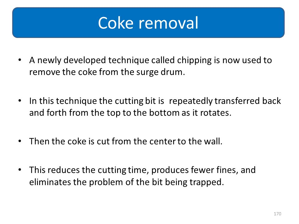 Coke removal A newly developed technique called chipping is now used to remove the coke from the surge drum.