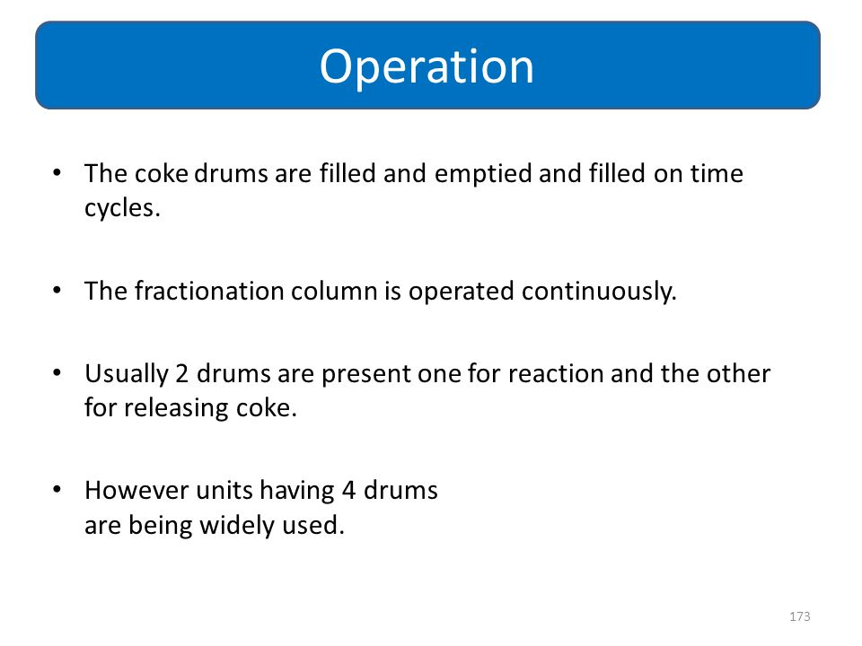 Operation The coke drums are filled and emptied and filled on time cycles. The fractionation column is operated continuously.