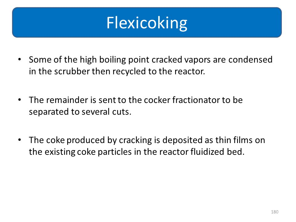 Flexicoking Some of the high boiling point cracked vapors are condensed in the scrubber then recycled to the reactor.