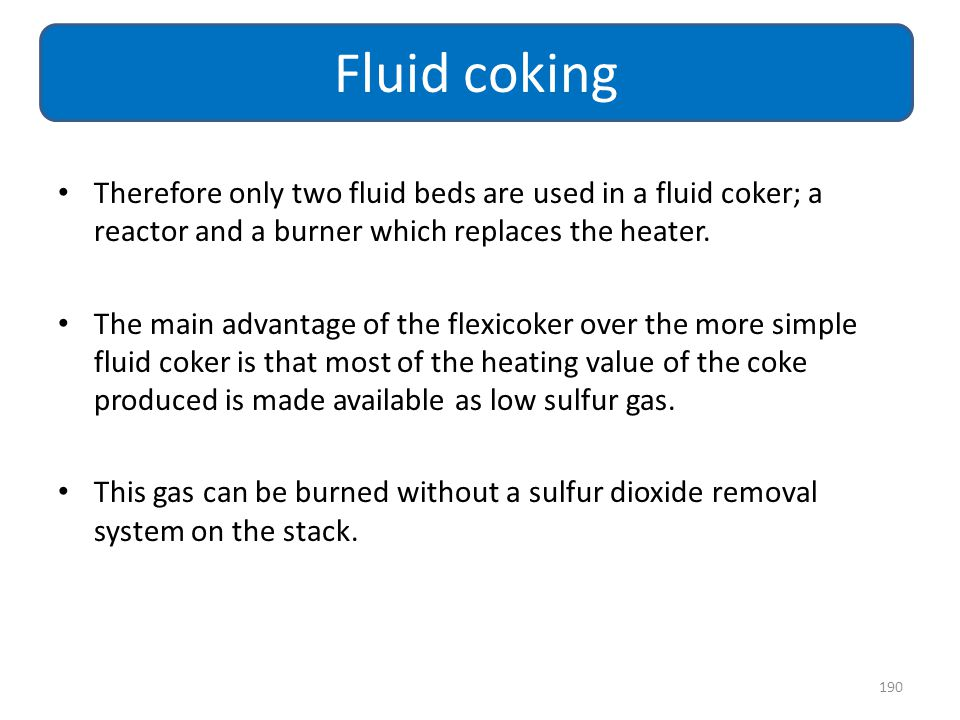 Fluid coking Therefore only two fluid beds are used in a fluid coker; a reactor and a burner which replaces the heater.