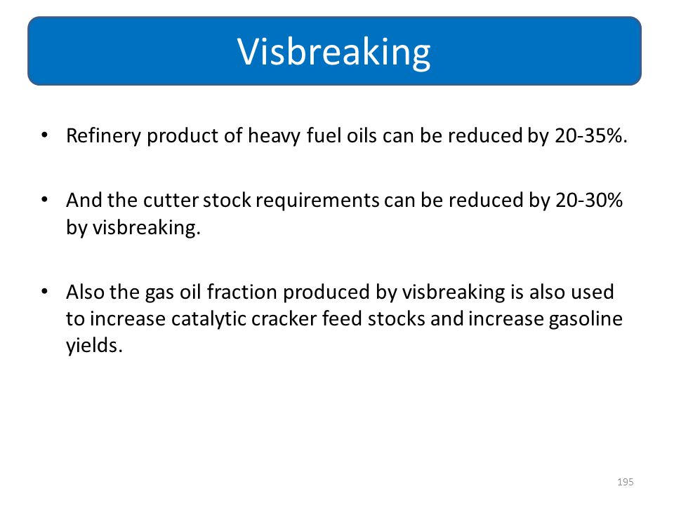 Visbreaking Refinery product of heavy fuel oils can be reduced by 20-35%. And the cutter stock requirements can be reduced by 20-30% by visbreaking.