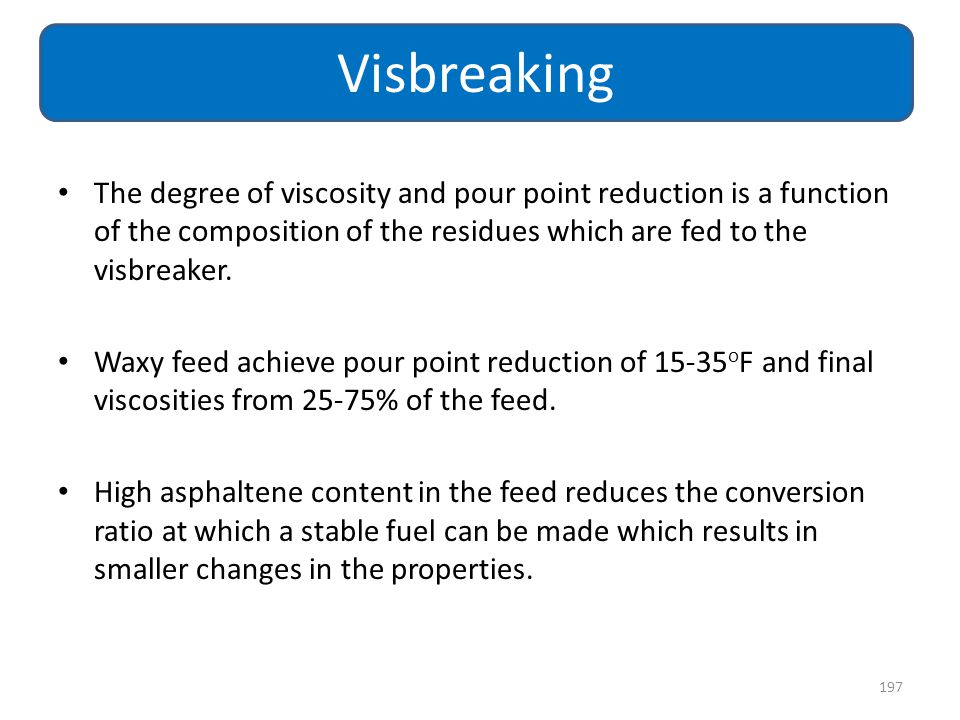 Visbreaking The degree of viscosity and pour point reduction is a function of the composition of the residues which are fed to the visbreaker.