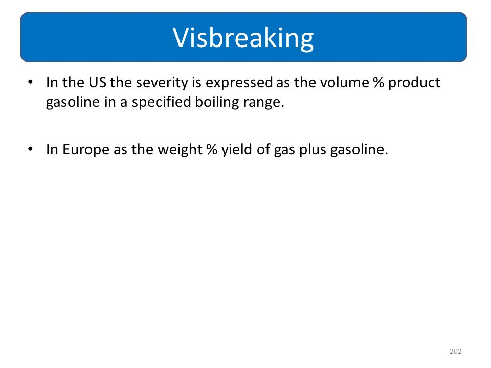 Visbreaking In the US the severity is expressed as the volume % product gasoline in a specified boiling range.