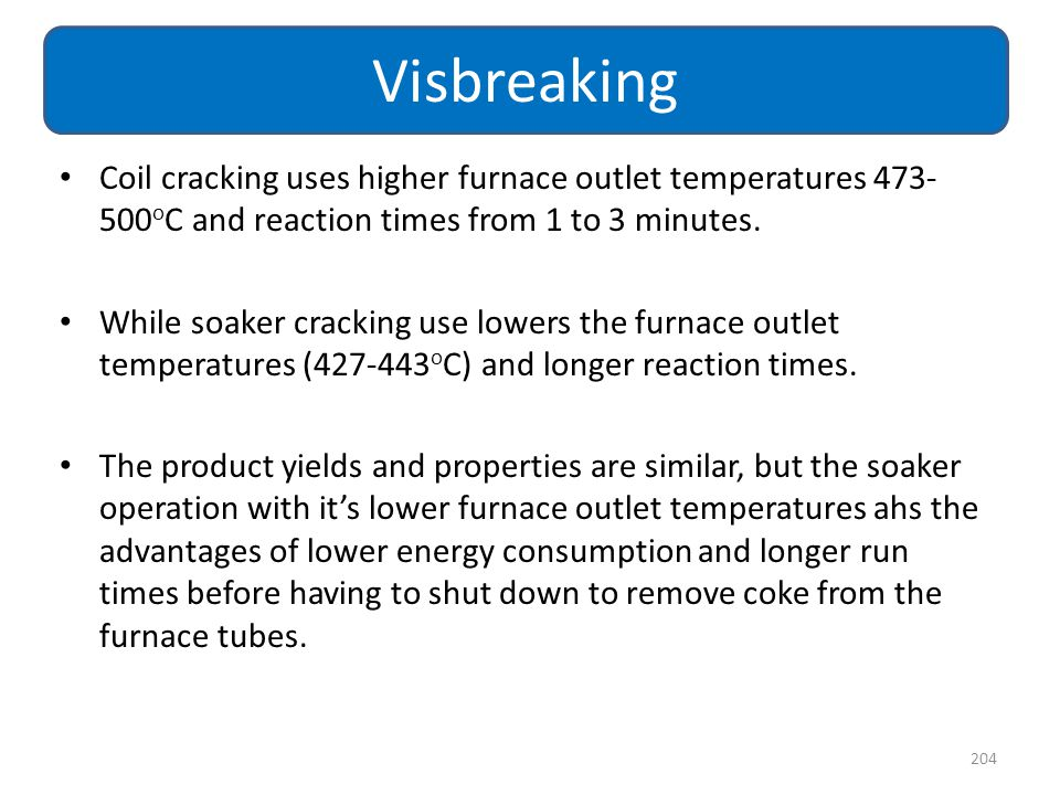 Visbreaking Coil cracking uses higher furnace outlet temperatures 473-500oC and reaction times from 1 to 3 minutes.