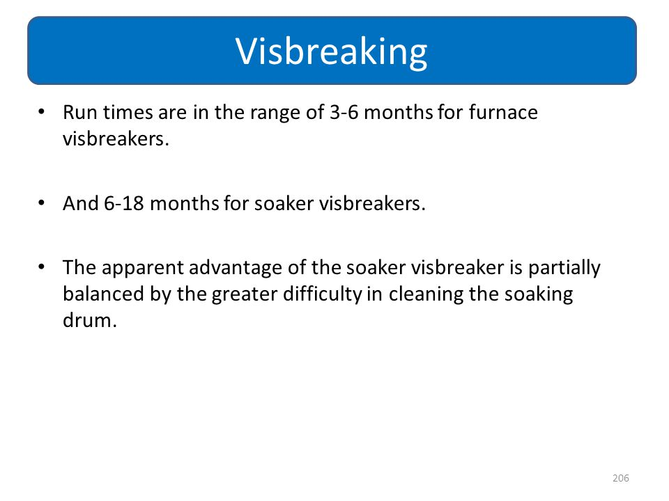 Visbreaking Run times are in the range of 3-6 months for furnace visbreakers. And 6-18 months for soaker visbreakers.