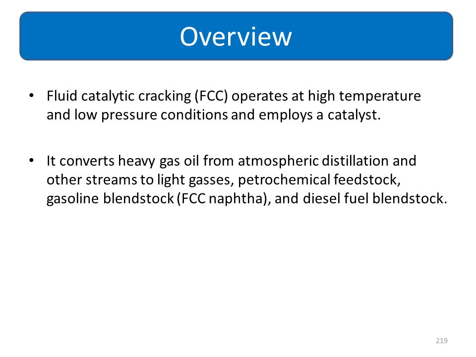 Overview Fluid catalytic cracking (FCC) operates at high temperature and low pressure conditions and employs a catalyst.