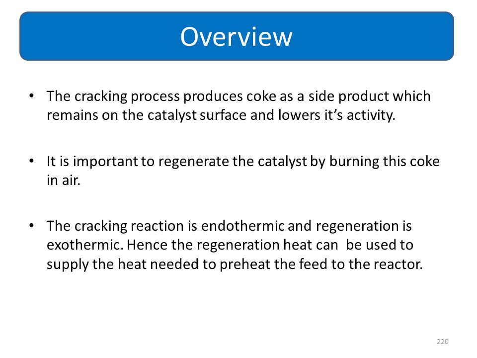 Overview The cracking process produces coke as a side product which remains on the catalyst surface and lowers it's activity.