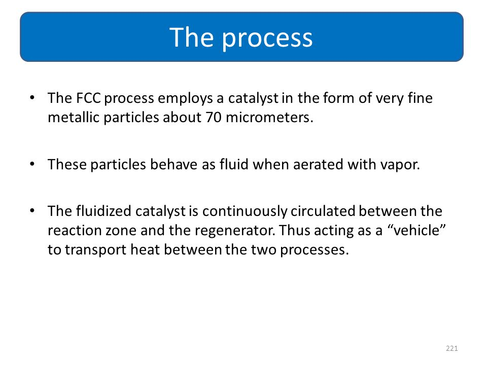 The process The FCC process employs a catalyst in the form of very fine metallic particles about 70 micrometers.
