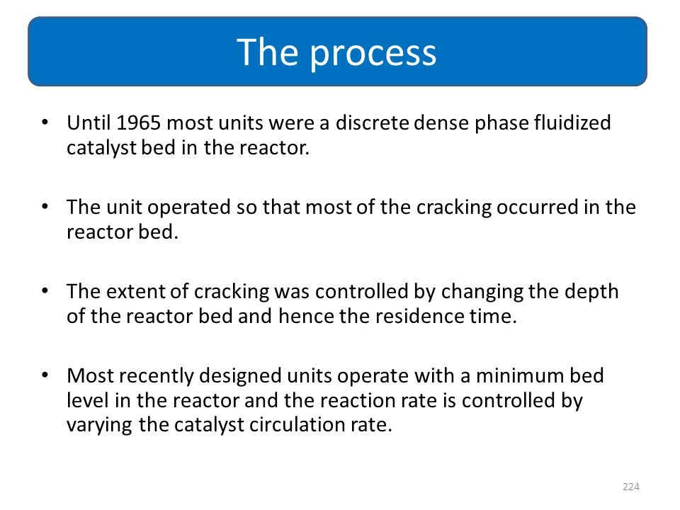 The process Until 1965 most units were a discrete dense phase fluidized catalyst bed in the reactor.