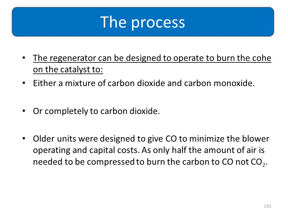 The process The regenerator can be designed to operate to burn the cohe on the catalyst to: Either a mixture of carbon dioxide and carbon monoxide.