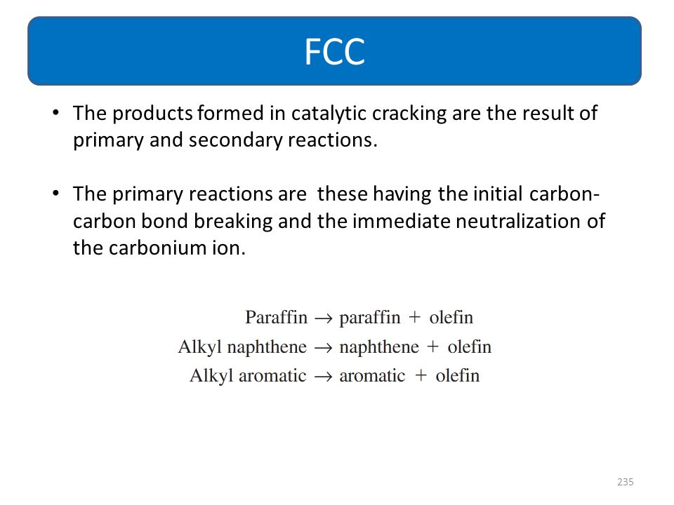 FCC The products formed in catalytic cracking are the result of primary and secondary reactions.