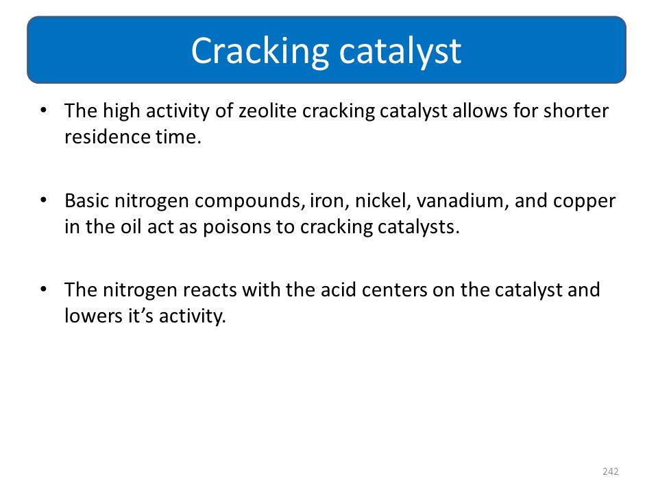 Cracking catalyst The high activity of zeolite cracking catalyst allows for shorter residence time.