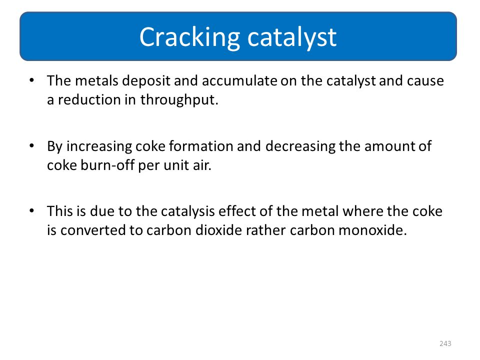 Cracking catalyst The metals deposit and accumulate on the catalyst and cause a reduction in throughput.