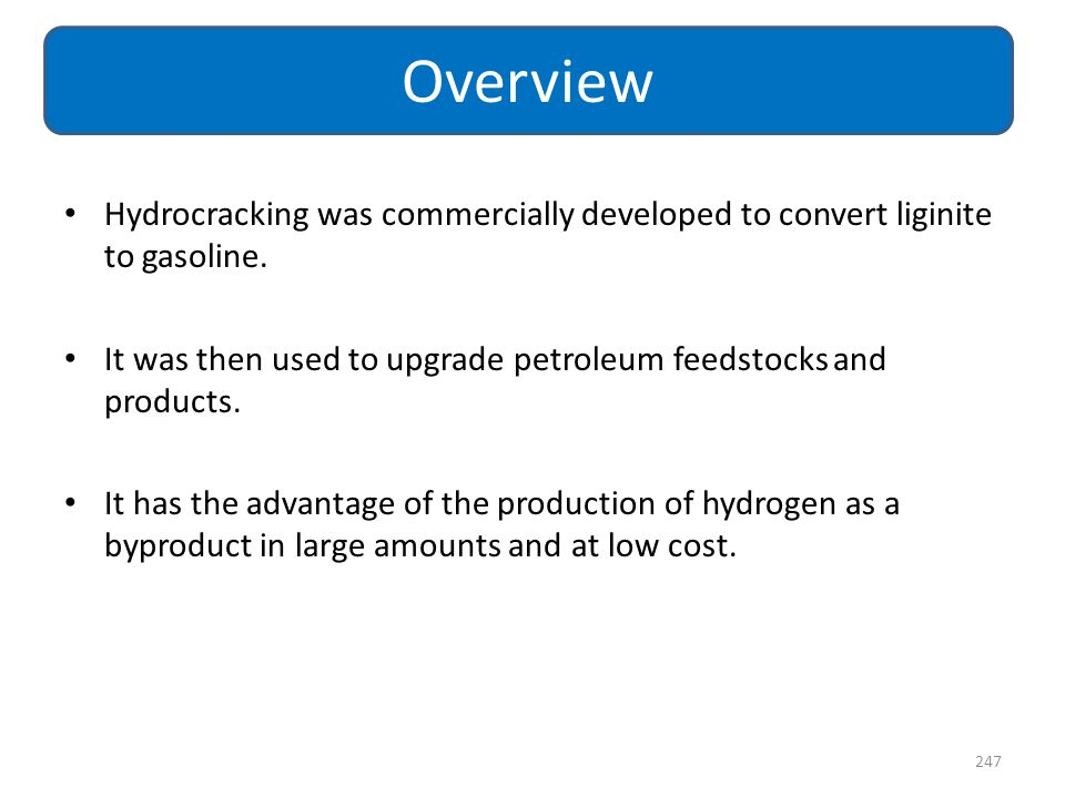 Overview Hydrocracking was commercially developed to convert liginite to gasoline. It was then used to upgrade petroleum feedstocks and products.
