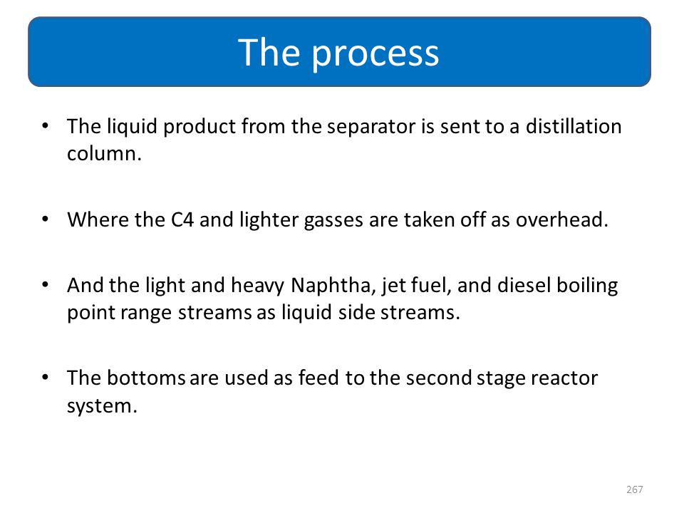 The process The liquid product from the separator is sent to a distillation column. Where the C4 and lighter gasses are taken off as overhead.