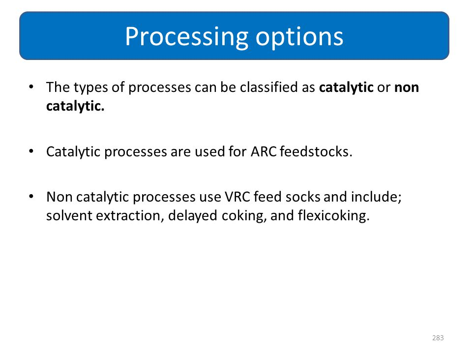 Processing options The types of processes can be classified as catalytic or non catalytic. Catalytic processes are used for ARC feedstocks.