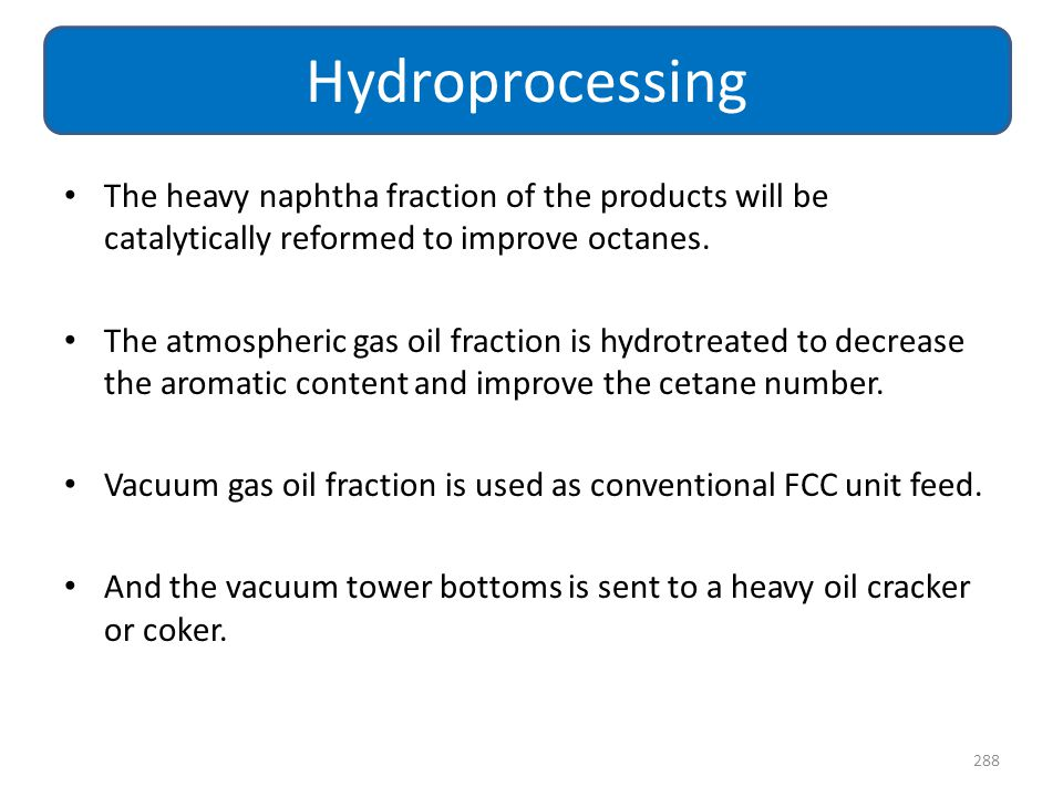 Hydroprocessing The heavy naphtha fraction of the products will be catalytically reformed to improve octanes.