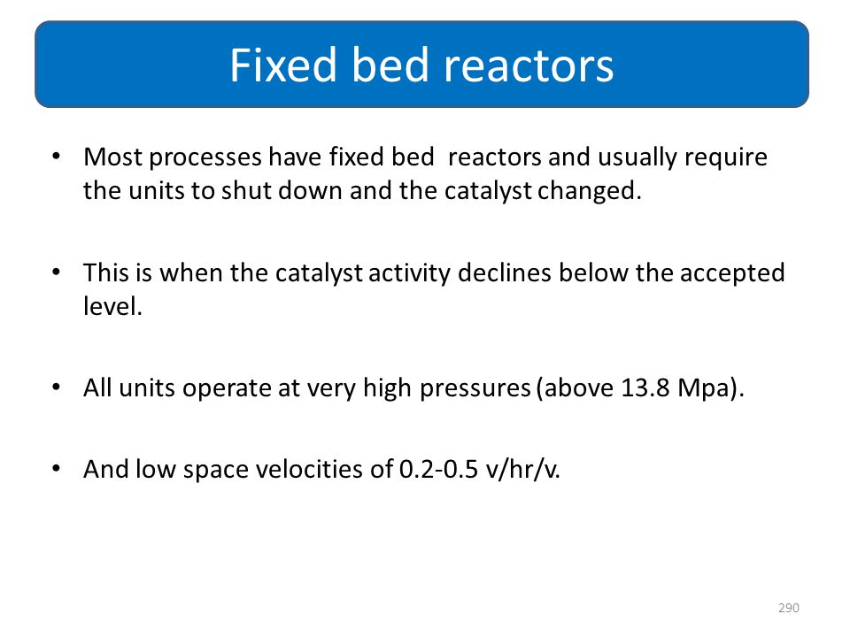 Fixed bed reactors Most processes have fixed bed reactors and usually require the units to shut down and the catalyst changed.