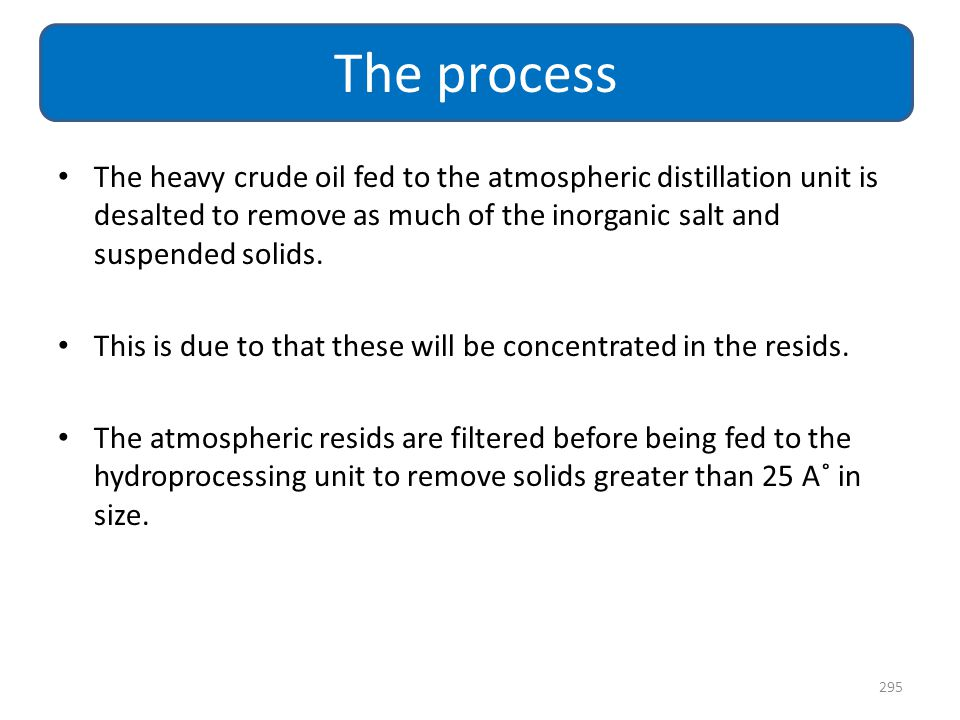 The process The heavy crude oil fed to the atmospheric distillation unit is desalted to remove as much of the inorganic salt and suspended solids.