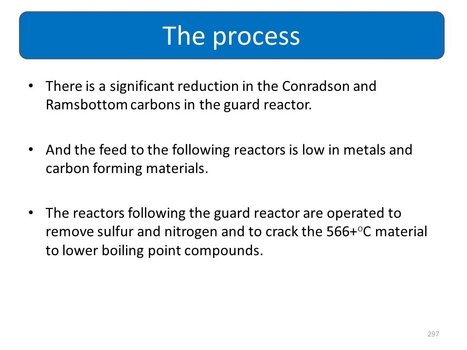 The process There is a significant reduction in the Conradson and Ramsbottom carbons in the guard reactor.