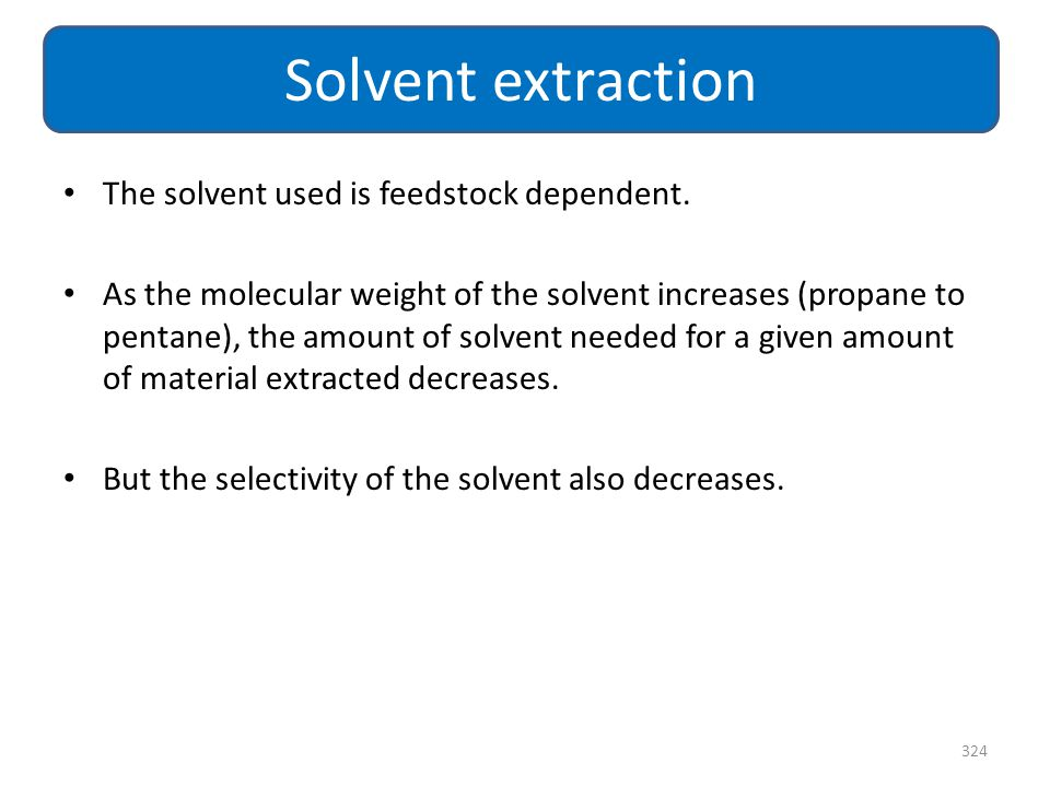Solvent extraction The solvent used is feedstock dependent.