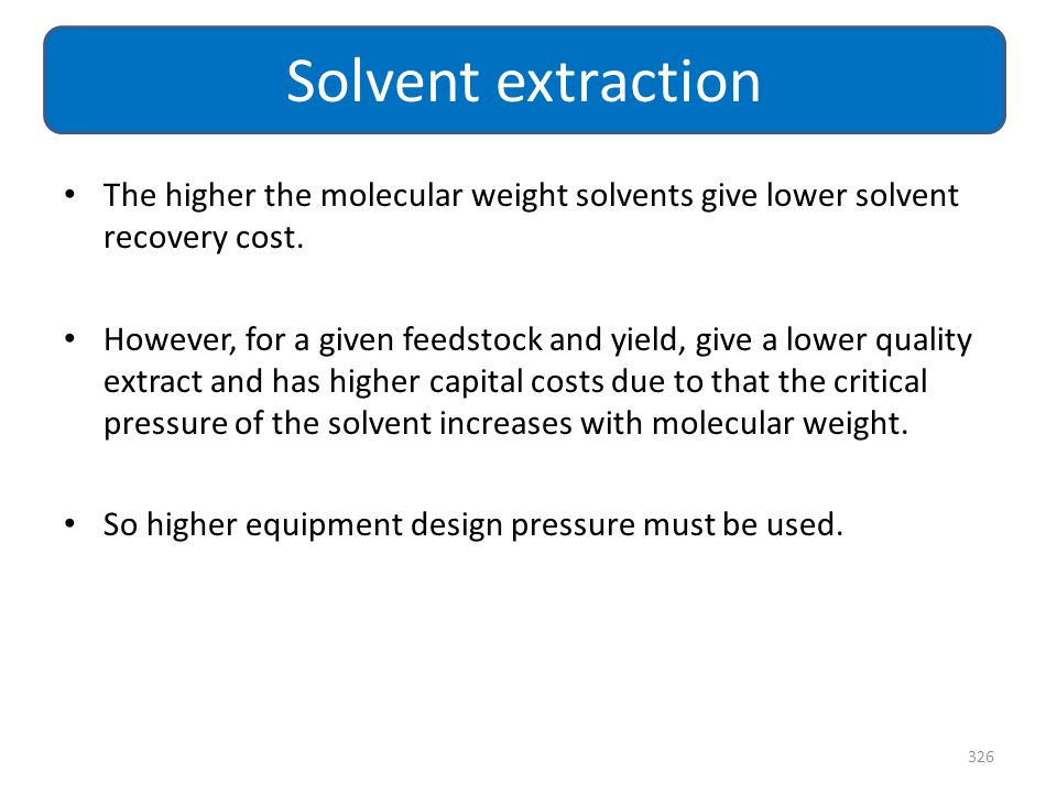 Solvent extraction The higher the molecular weight solvents give lower solvent recovery cost.
