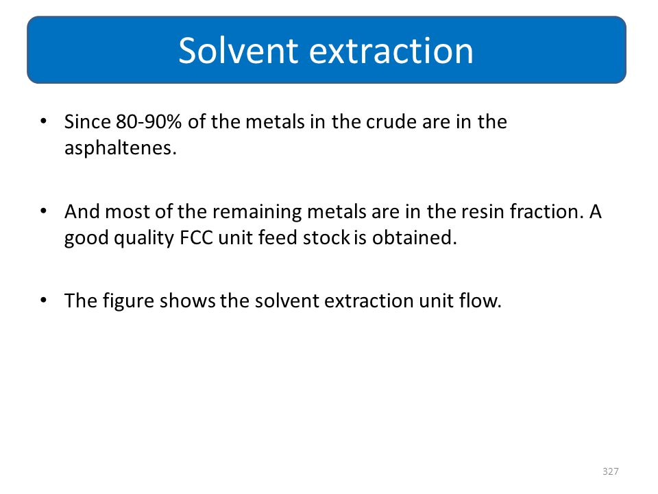Solvent extraction Since 80-90% of the metals in the crude are in the asphaltenes.
