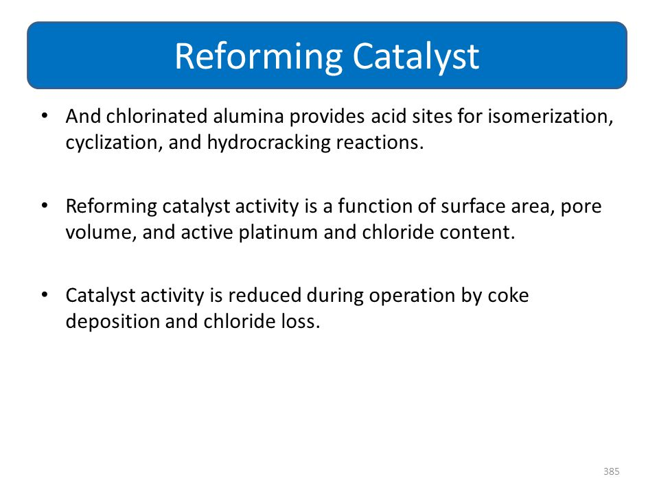 Reforming Catalyst And chlorinated alumina provides acid sites for isomerization, cyclization, and hydrocracking reactions.