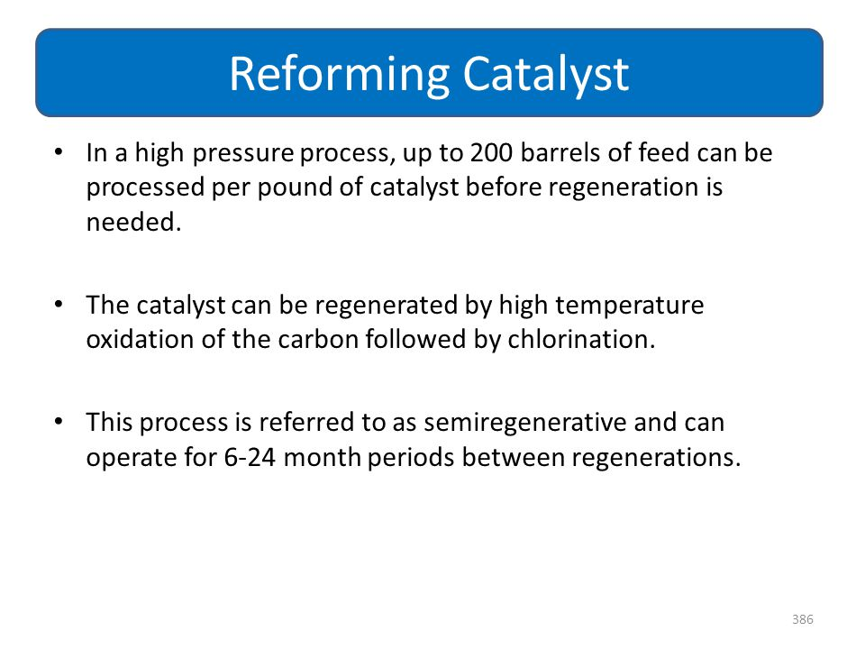 Reforming Catalyst In a high pressure process, up to 200 barrels of feed can be processed per pound of catalyst before regeneration is needed.