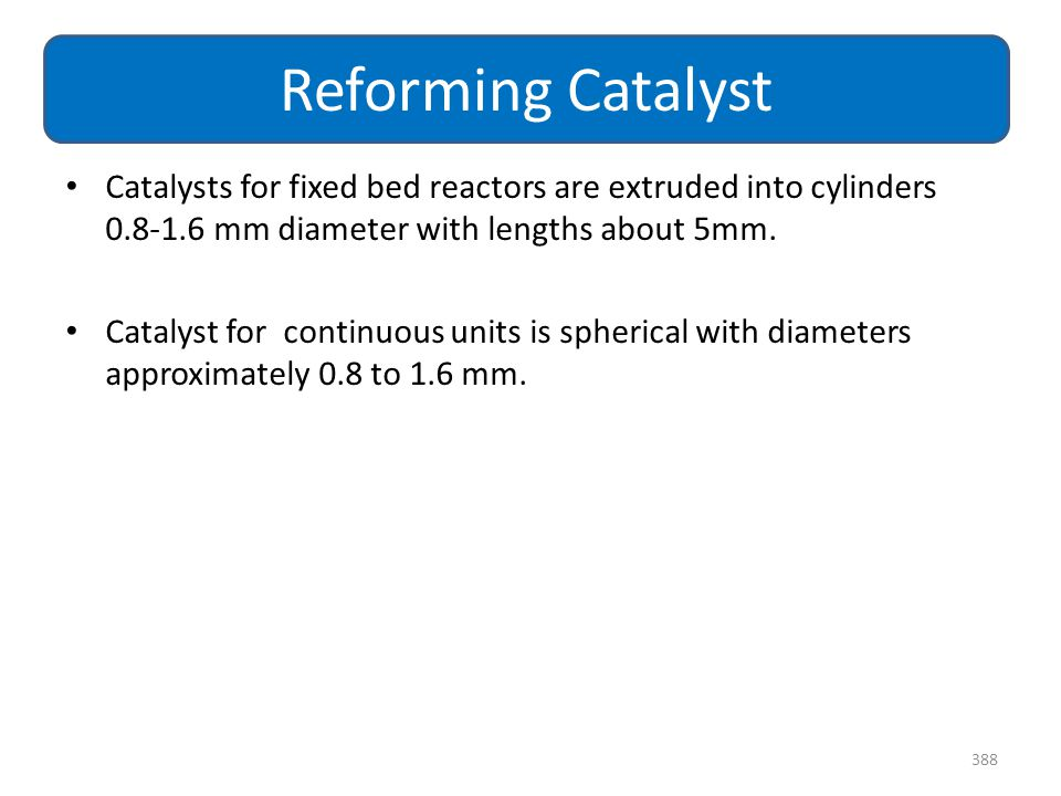 Reforming Catalyst Catalysts for fixed bed reactors are extruded into cylinders 0.8-1.6 mm diameter with lengths about 5mm.