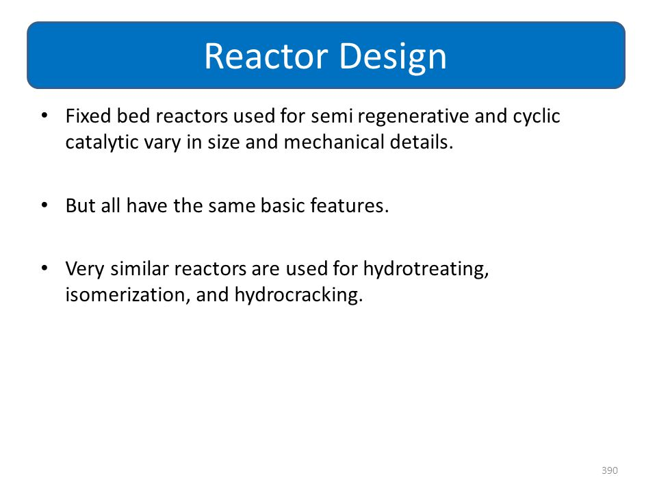 Reactor Design Fixed bed reactors used for semi regenerative and cyclic catalytic vary in size and mechanical details.